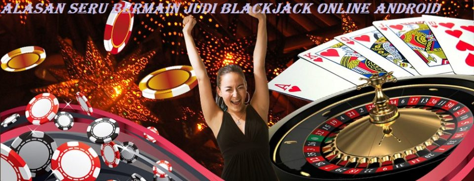 Alasan Seru Bermain Judi Blackjack Online Android