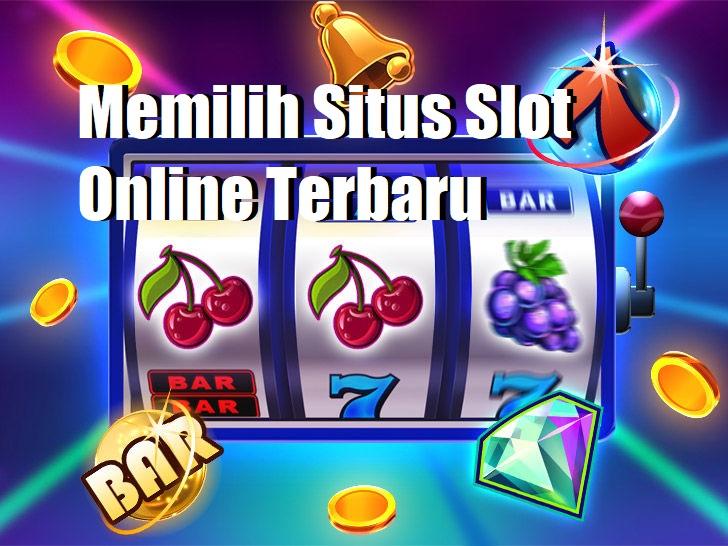 Memilih Situs Slot Online Terbaru